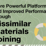 More Powerful Platforms and Improved Performance through Dissimilar Materials Joining